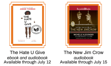 The Hate U Give (available through July 12) and The New Jim Crow (available through July 15) book covers.